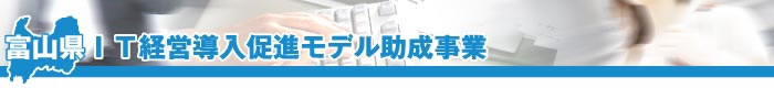 富山県IT経営導入促進モデル助成事業タイトル